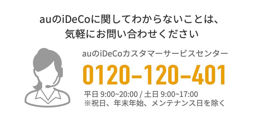 auのiDeCoに関してわからないことは、気軽にお問い合わせください。auのiDeCoサービスカスタマーセンター 0120-120-401 平日9:00~20:00 土日 9:00~17:00 ※祝日、年末年始、メンテナンス日を除く